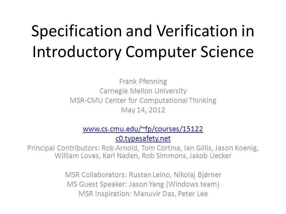 Specification and Verification in Introductory Computer Science Frank Pfenning Carnegie Mellon University MSR-CMU Center for Computational Thinking May 14, c0.typesafety.net Principal Contributors: Rob Arnold, Tom Cortina, Ian Gillis, Jason Koenig, William Lovas, Karl Naden, Rob Simmons, Jakob Uecker MSR Collaborators: Rustan Leino, Nikolaj Bjørner MS Guest Speaker: Jason Yang (Windows team) MSR Inspiration: Manuvir Das, Peter Lee