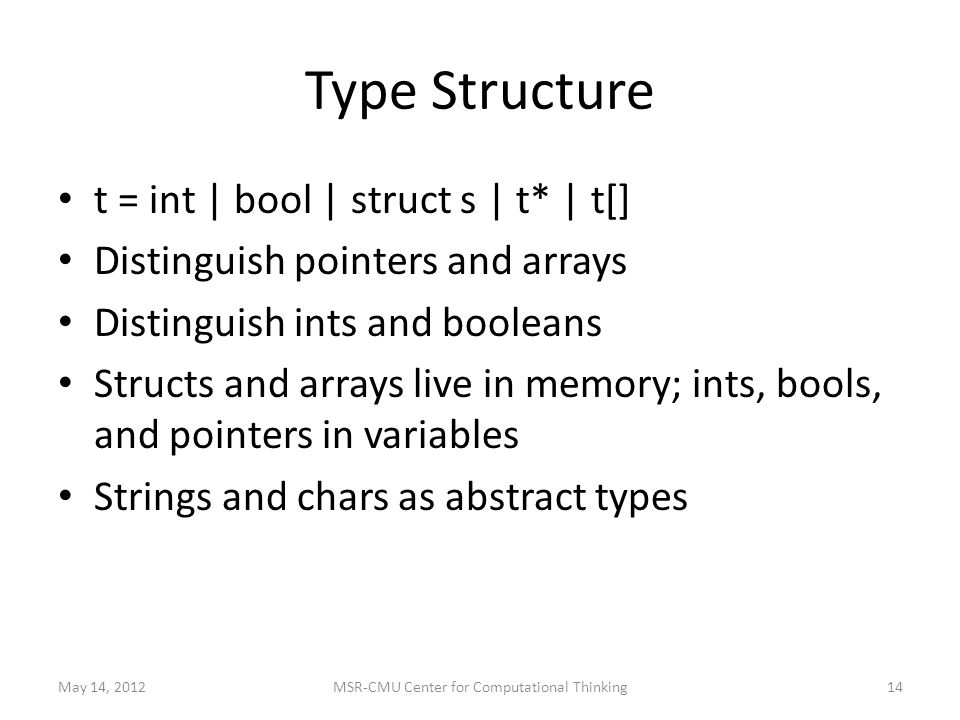 Type Structure t = int | bool | struct s | t* | t[] Distinguish pointers and arrays Distinguish ints and booleans Structs and arrays live in memory; ints, bools, and pointers in variables Strings and chars as abstract types May 14, MSR-CMU Center for Computational Thinking