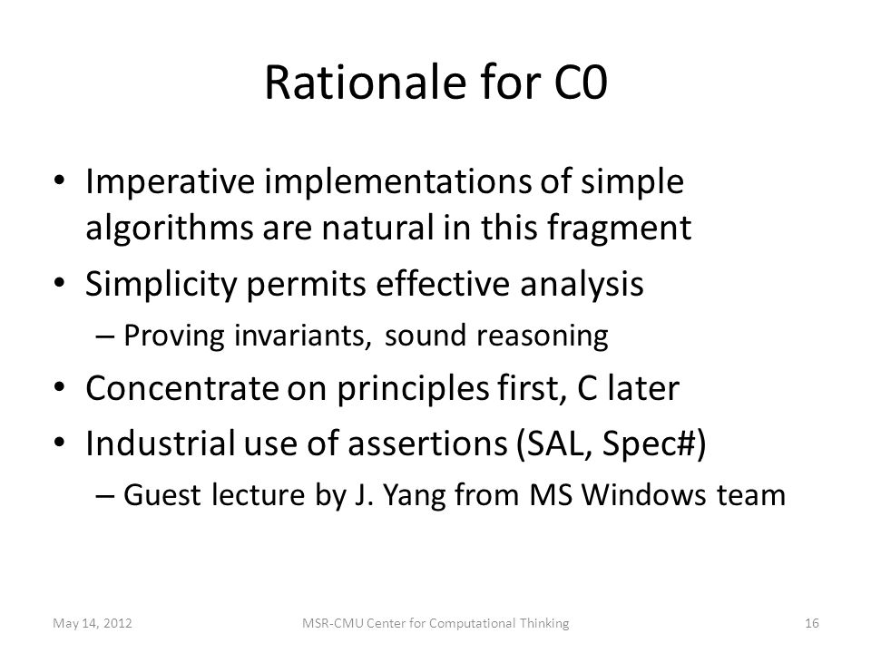 Rationale for C0 Imperative implementations of simple algorithms are natural in this fragment Simplicity permits effective analysis – Proving invariants, sound reasoning Concentrate on principles first, C later Industrial use of assertions (SAL, Spec#) – Guest lecture by J.