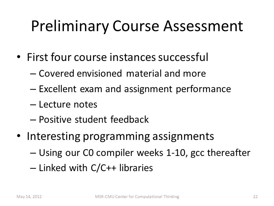 Preliminary Course Assessment First four course instances successful – Covered envisioned material and more – Excellent exam and assignment performance – Lecture notes – Positive student feedback Interesting programming assignments – Using our C0 compiler weeks 1-10, gcc thereafter – Linked with C/C++ libraries May 14, MSR-CMU Center for Computational Thinking