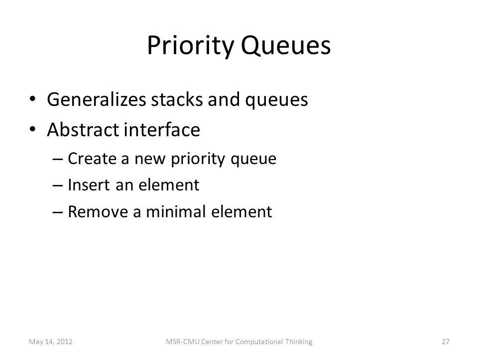 Priority Queues Generalizes stacks and queues Abstract interface – Create a new priority queue – Insert an element – Remove a minimal element May 14, MSR-CMU Center for Computational Thinking
