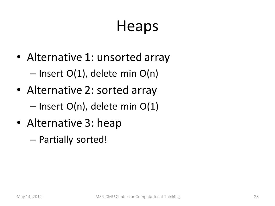 Heaps Alternative 1: unsorted array – Insert O(1), delete min O(n) Alternative 2: sorted array – Insert O(n), delete min O(1) Alternative 3: heap – Partially sorted.