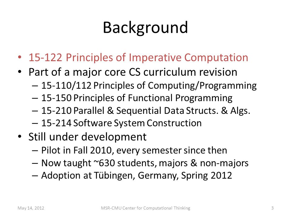 Background Principles of Imperative Computation Part of a major core CS curriculum revision – /112 Principles of Computing/Programming – Principles of Functional Programming – Parallel & Sequential Data Structs.