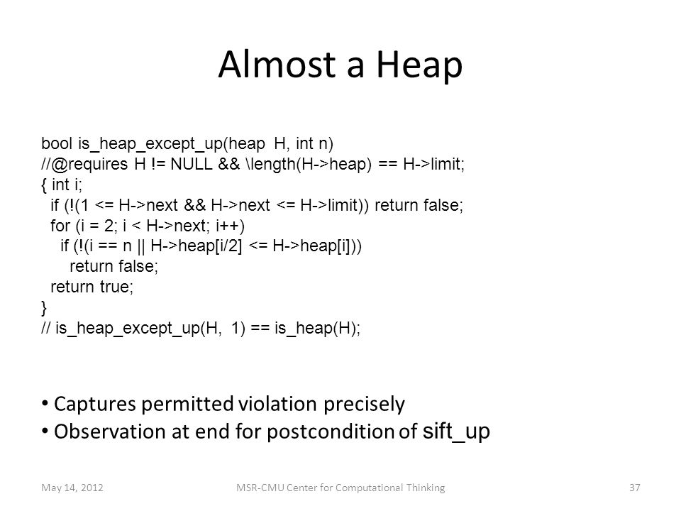 Almost a Heap May 14, 2012MSR-CMU Center for Computational Thinking37 bool is_heap_except_up(heap H, int n) H != NULL && \length(H->heap) == H->limit; { int i; if (!(1 next && H->next limit)) return false; for (i = 2; i next; i++) if (!(i == n || H->heap[i/2] heap[i])) return false; return true; } // is_heap_except_up(H, 1) == is_heap(H); Captures permitted violation precisely Observation at end for postcondition of sift_up
