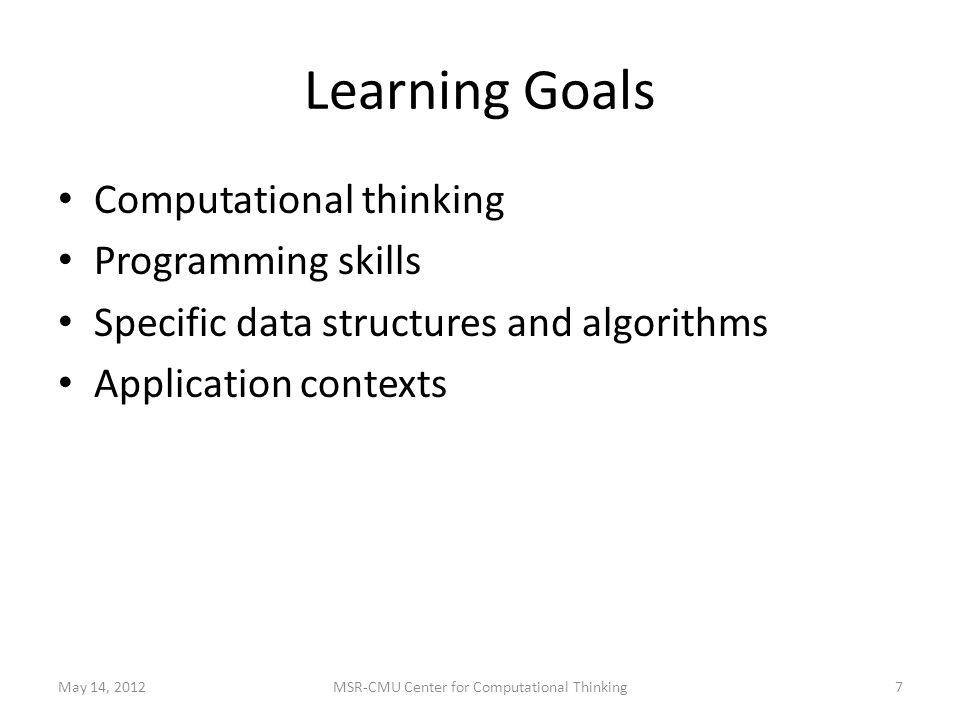 Learning Goals Computational thinking Programming skills Specific data structures and algorithms Application contexts May 14, 20127MSR-CMU Center for Computational Thinking