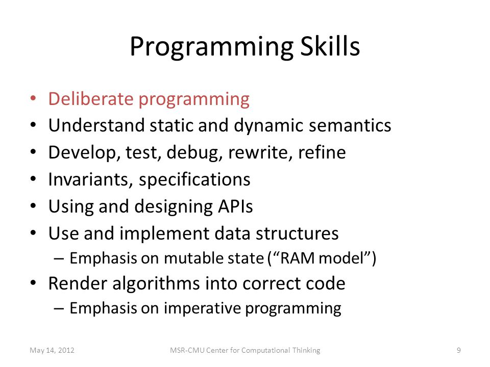 Programming Skills Deliberate programming Understand static and dynamic semantics Develop, test, debug, rewrite, refine Invariants, specifications Using and designing APIs Use and implement data structures – Emphasis on mutable state ( RAM model ) Render algorithms into correct code – Emphasis on imperative programming May 14, 20129MSR-CMU Center for Computational Thinking