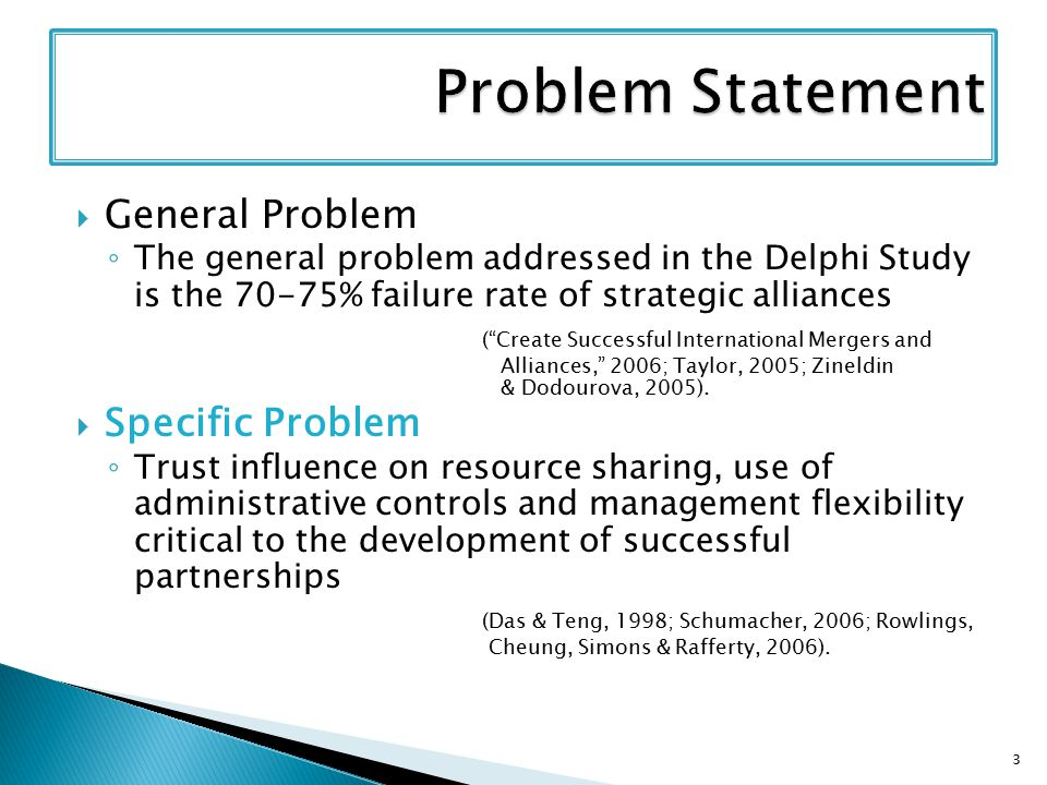  General Problem ◦ The general problem addressed in the Delphi Study is the 70-75% failure rate of strategic alliances ( Create Successful International Mergers and Alliances, 2006; Taylor, 2005; Zineldin & Dodourova, 2005).