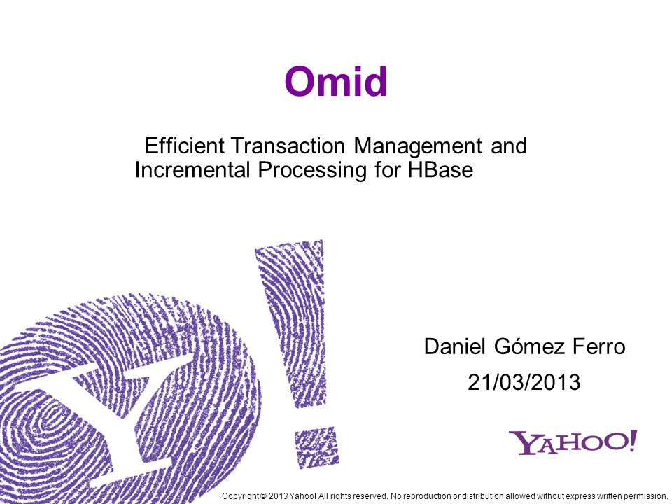Omid Efficient Transaction Management and Incremental Processing for HBase Copyright © 2013 Yahoo.