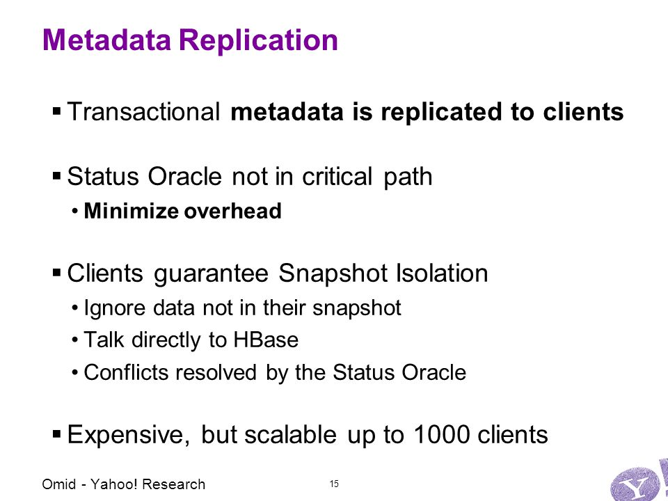 Metadata Replication  Transactional metadata is replicated to clients  Status Oracle not in critical path Minimize overhead  Clients guarantee Snapshot Isolation Ignore data not in their snapshot Talk directly to HBase Conflicts resolved by the Status Oracle  Expensive, but scalable up to 1000 clients Omid - Yahoo.