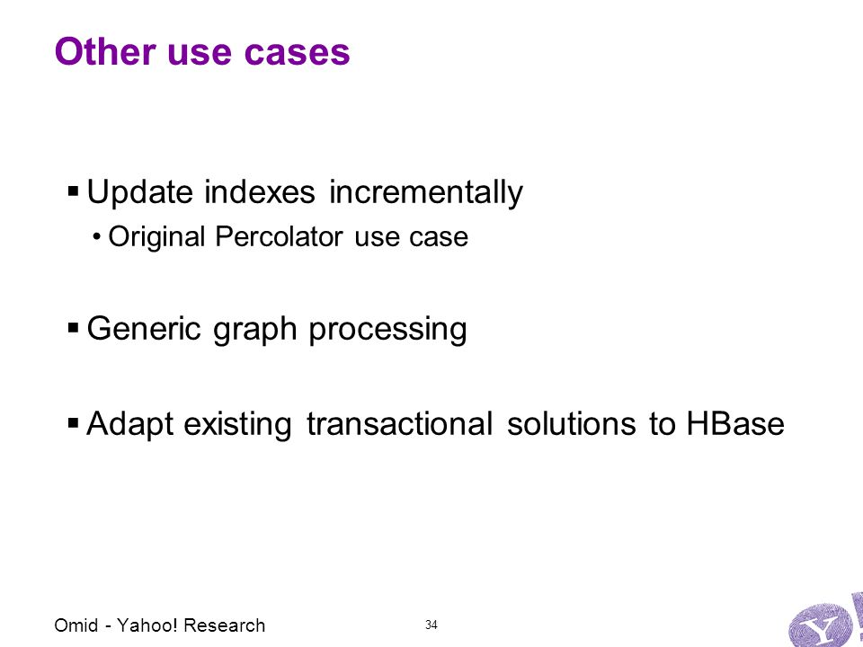 Other use cases  Update indexes incrementally Original Percolator use case  Generic graph processing  Adapt existing transactional solutions to HBase 34 Omid - Yahoo.