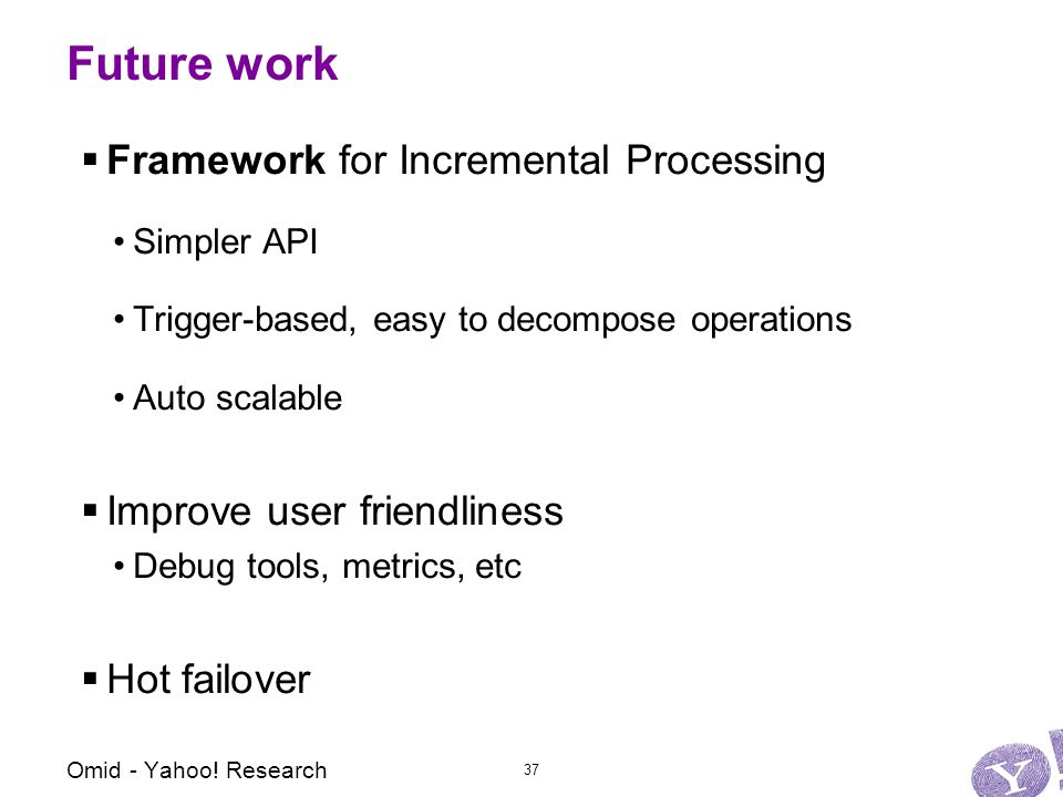 Future work  Framework for Incremental Processing Simpler API Trigger-based, easy to decompose operations Auto scalable  Improve user friendliness Debug tools, metrics, etc  Hot failover Omid - Yahoo.
