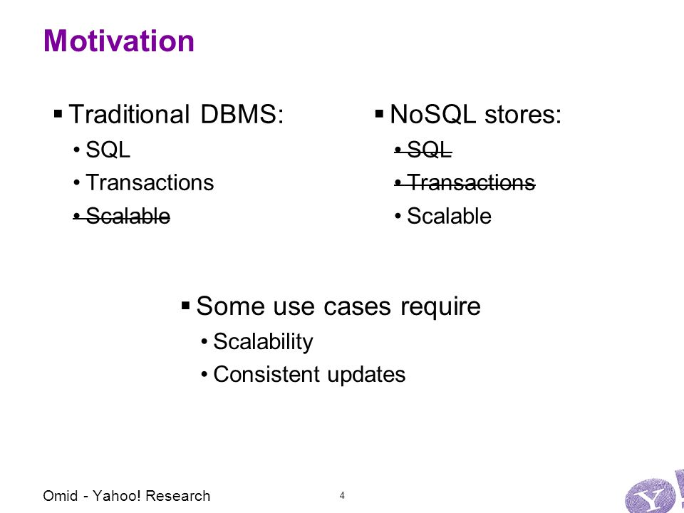 Motivation  Traditional DBMS: SQL Transactions Scalable  NoSQL stores: SQL Transactions Scalable  Some use cases require Scalability Consistent updates Omid - Yahoo.