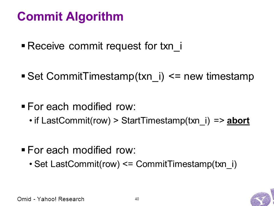 Commit Algorithm  Receive commit request for txn_i  Set CommitTimestamp(txn_i) <= new timestamp  For each modified row: if LastCommit(row) > StartTimestamp(txn_i) => abort  For each modified row: Set LastCommit(row) <= CommitTimestamp(txn_i) Omid - Yahoo.