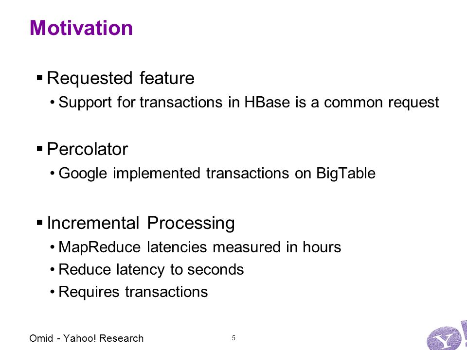 Motivation  Requested feature Support for transactions in HBase is a common request  Percolator Google implemented transactions on BigTable  Incremental Processing MapReduce latencies measured in hours Reduce latency to seconds Requires transactions Omid - Yahoo.