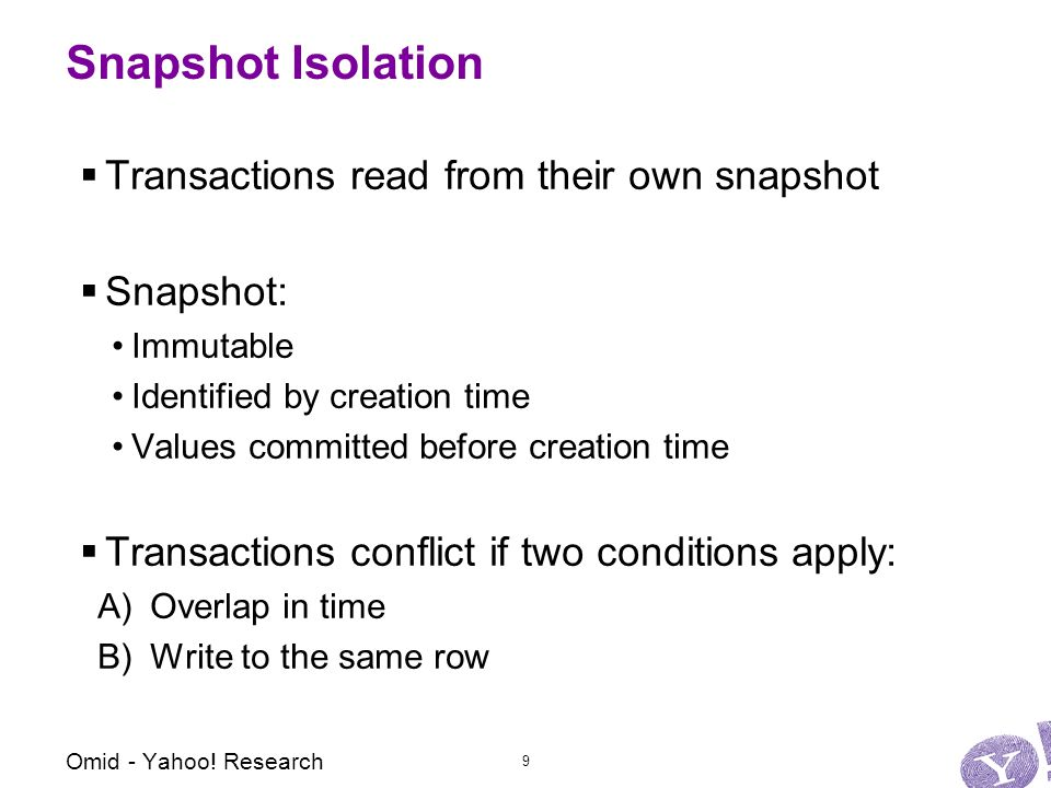 Snapshot Isolation  Transactions read from their own snapshot  Snapshot: Immutable Identified by creation time Values committed before creation time  Transactions conflict if two conditions apply: A)Overlap in time B)Write to the same row Omid - Yahoo.