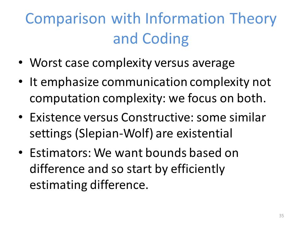 Comparison with Information Theory and Coding Worst case complexity versus average It emphasize communication complexity not computation complexity: we focus on both.