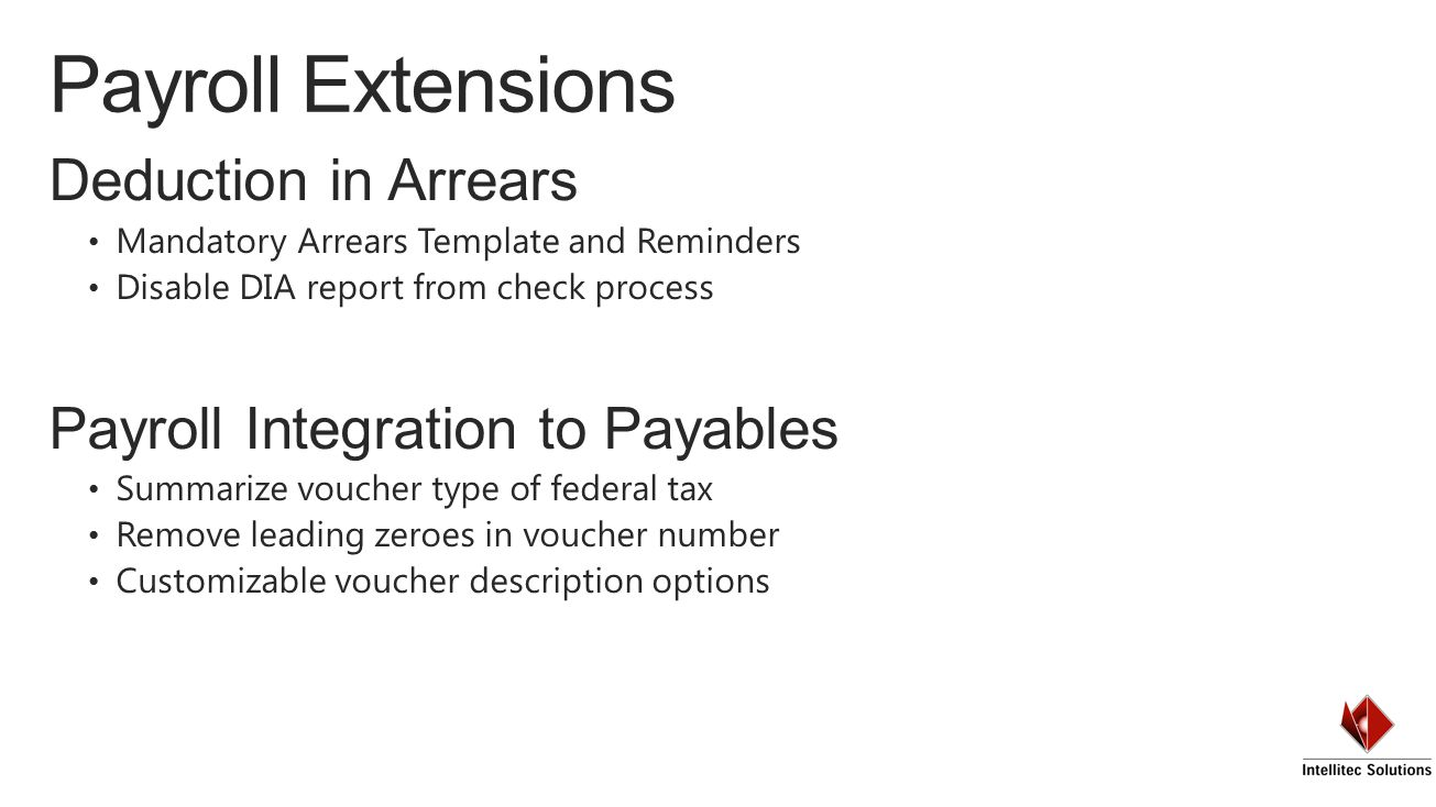Deduction in Arrears Mandatory Arrears Template and Reminders Disable DIA report from check process Payroll Integration to Payables Summarize voucher type of federal tax Remove leading zeroes in voucher number Customizable voucher description options Payroll Extensions