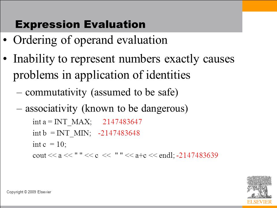 Copyright © 2009 Elsevier Expression Evaluation Ordering of operand evaluation Inability to represent numbers exactly causes problems in application of identities –commutativity (assumed to be safe) –associativity (known to be dangerous) int a = INT_MAX; 2147483647 int b = INT_MIN; -2147483648 int c = 10; cout << a << << c << << a+c << endl; -2147483639