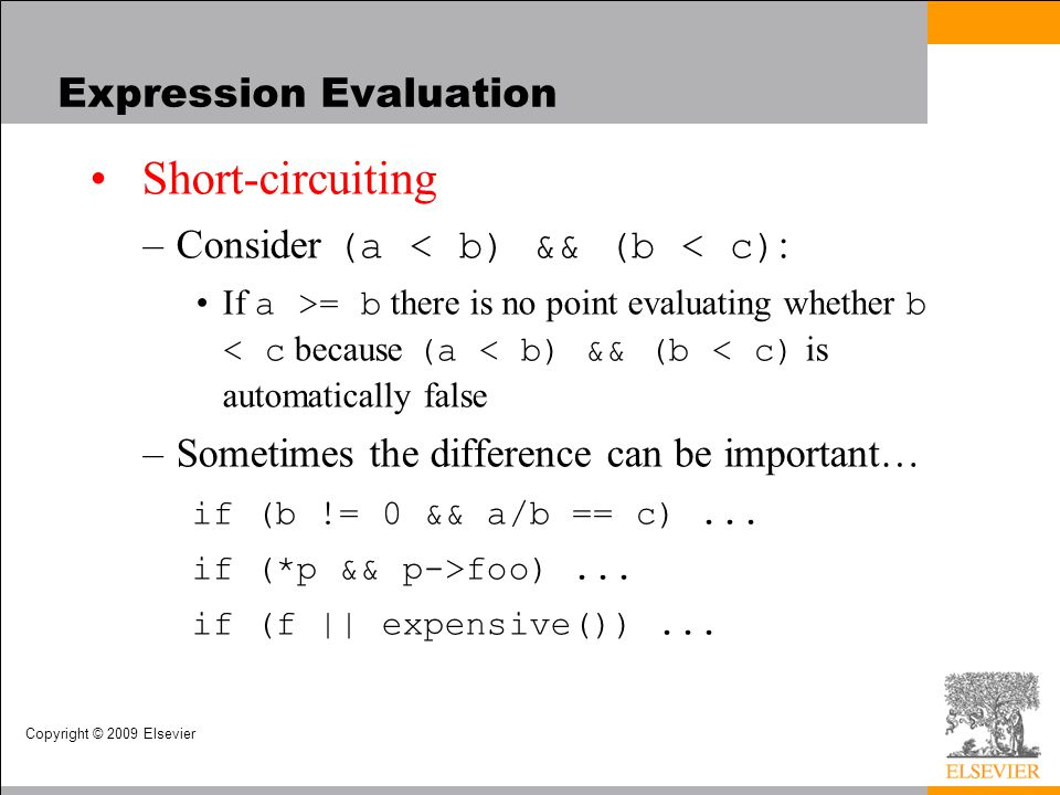 Copyright © 2009 Elsevier Expression Evaluation Short-circuiting –Consider (a < b) && (b < c) : If a >= b there is no point evaluating whether b < c because (a < b) && (b < c) is automatically false –Sometimes the difference can be important… if (b != 0 && a/b == c)...