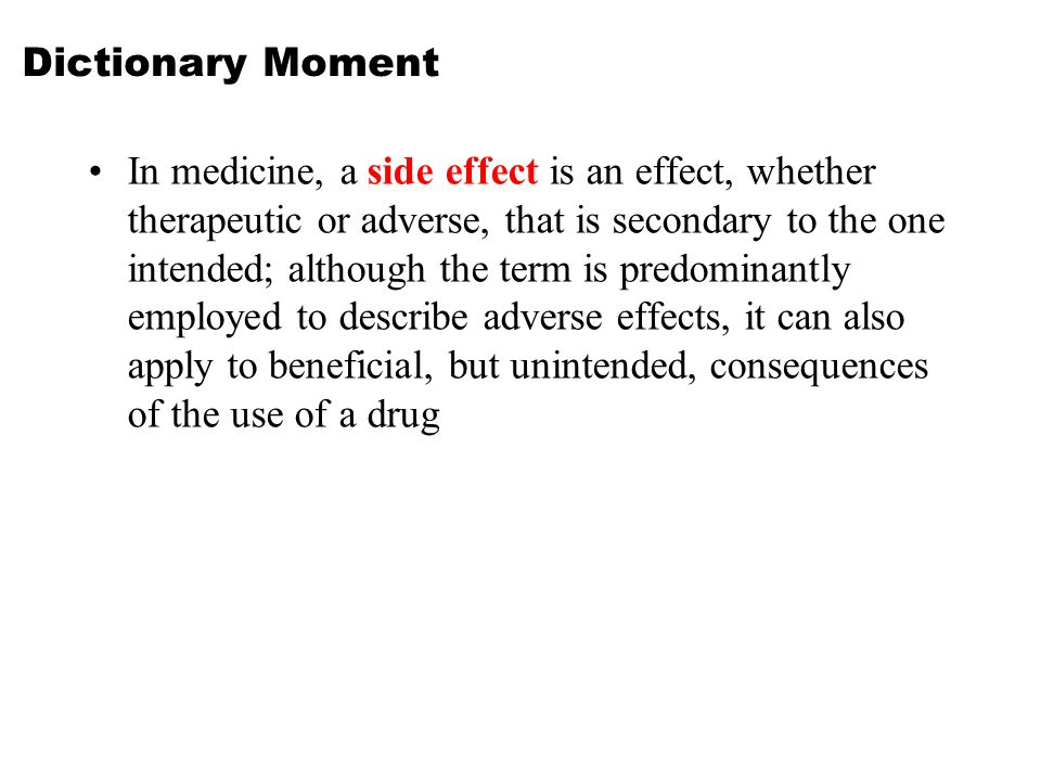 Dictionary Moment In medicine, a side effect is an effect, whether therapeutic or adverse, that is secondary to the one intended; although the term is predominantly employed to describe adverse effects, it can also apply to beneficial, but unintended, consequences of the use of a drug