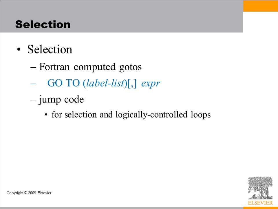 Copyright © 2009 Elsevier Selection –Fortran computed gotos – GO TO (label-list)[,] expr –jump code for selection and logically-controlled loops Selection