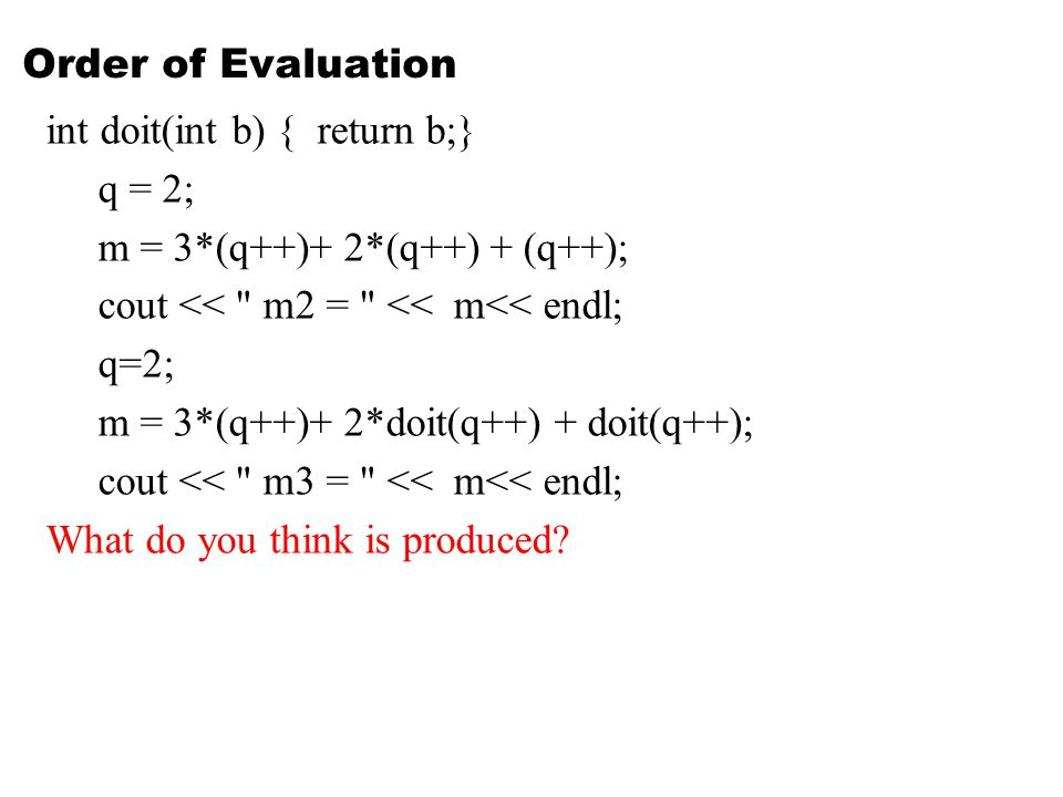 Order of Evaluation int doit(int b) { return b;} q = 2; m = 3*(q++)+ 2*(q++) + (q++); cout << m2 = << m<< endl; q=2; m = 3*(q++)+ 2*doit(q++) + doit(q++); cout << m3 = << m<< endl; What do you think is produced