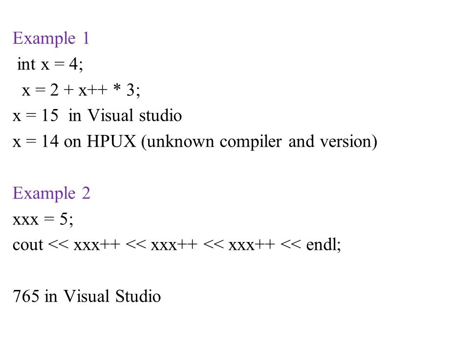 Example 1 int x = 4; x = 2 + x++ * 3; x = 15 in Visual studio x = 14 on HPUX (unknown compiler and version) Example 2 xxx = 5; cout << xxx++ << xxx++ << xxx++ << endl; 765 in Visual Studio