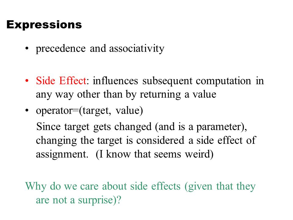 Expressions precedence and associativity Side Effect: influences subsequent computation in any way other than by returning a value operator=(target, value) Since target gets changed (and is a parameter), changing the target is considered a side effect of assignment.