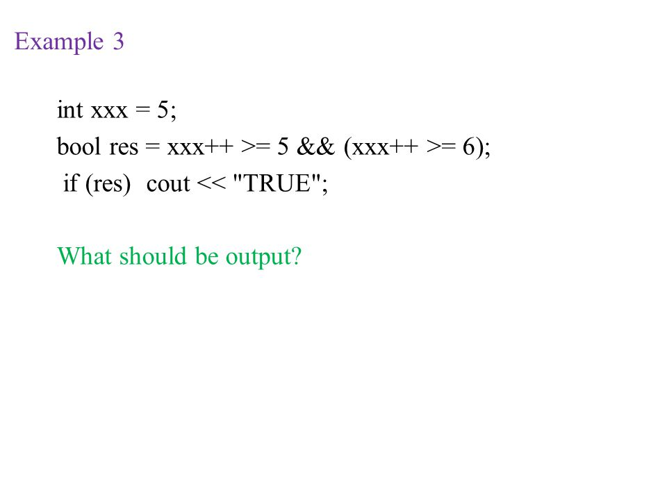 Example 3 int xxx = 5; bool res = xxx++ >= 5 && (xxx++ >= 6); if (res) cout << TRUE ; What should be output