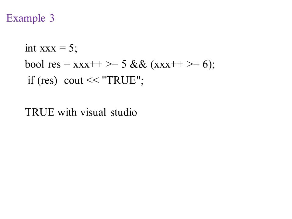 Example 3 int xxx = 5; bool res = xxx++ >= 5 && (xxx++ >= 6); if (res) cout << TRUE ; TRUE with visual studio