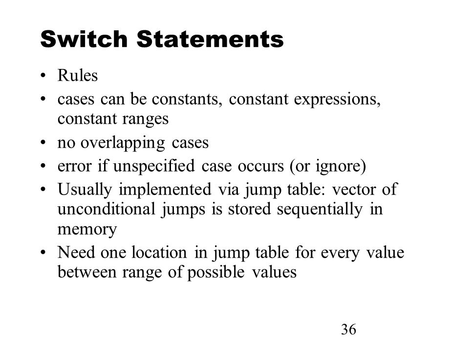 36 Switch Statements Rules cases can be constants, constant expressions, constant ranges no overlapping cases error if unspecified case occurs (or ignore) Usually implemented via jump table: vector of unconditional jumps is stored sequentially in memory Need one location in jump table for every value between range of possible values
