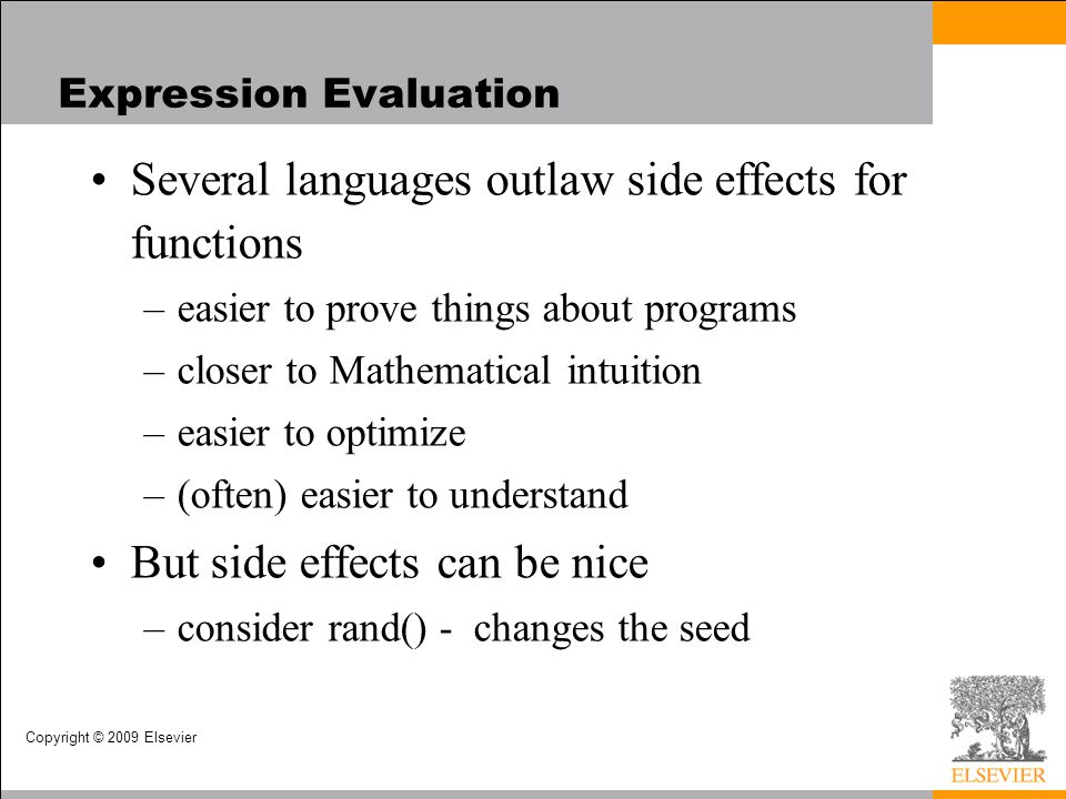 Copyright © 2009 Elsevier Expression Evaluation Several languages outlaw side effects for functions –easier to prove things about programs –closer to Mathematical intuition –easier to optimize –(often) easier to understand But side effects can be nice –consider rand() - changes the seed