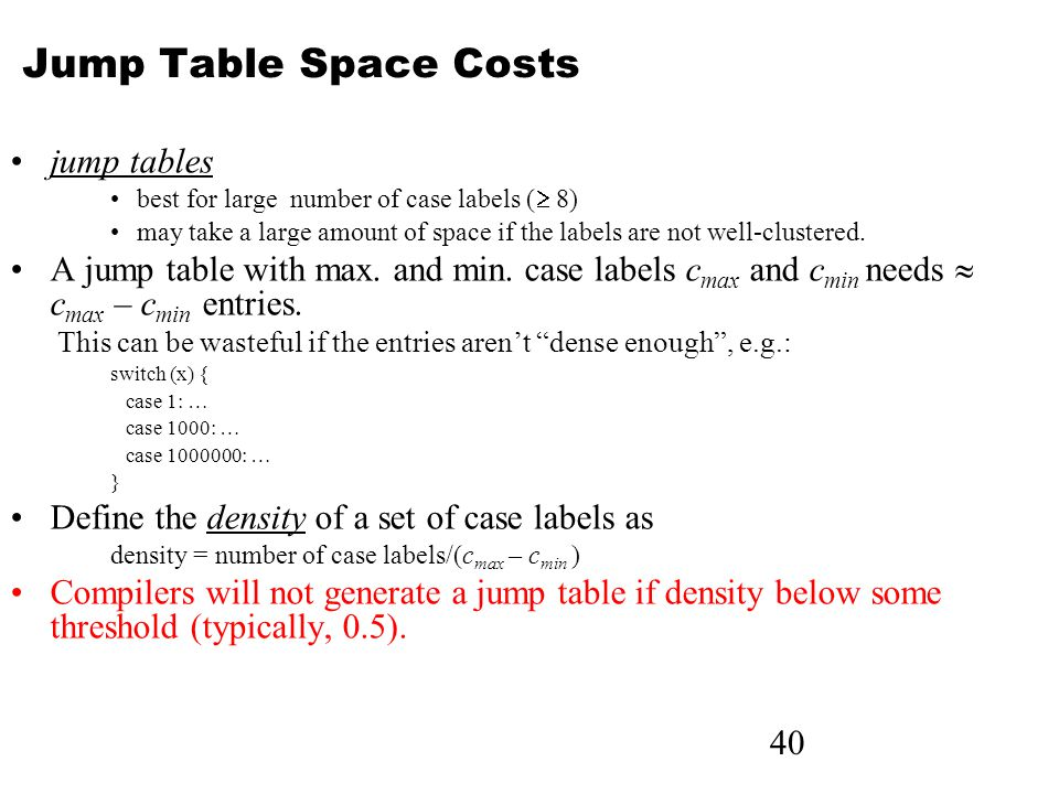 40 Jump Table Space Costs jump tables best for large number of case labels (  8) may take a large amount of space if the labels are not well-clustered.
