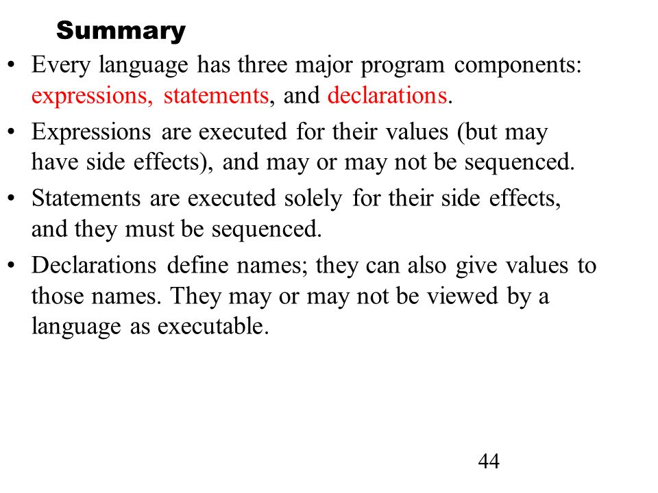 44 Summary Every language has three major program components: expressions, statements, and declarations.