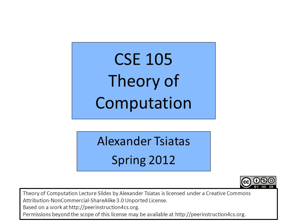 CSE 105 Theory of Computation Alexander Tsiatas Spring 2012 Theory of Computation Lecture Slides by Alexander Tsiatas is licensed under a Creative Commons Attribution-NonCommercial-ShareAlike 3.0 Unported License.