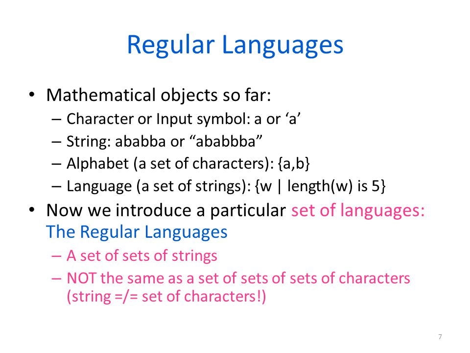 Regular Languages Mathematical objects so far: – Character or Input symbol: a or 'a' – String: ababba or ababbba – Alphabet (a set of characters): {a,b} – Language (a set of strings): {w | length(w) is 5} Now we introduce a particular set of languages: The Regular Languages – A set of sets of strings – NOT the same as a set of sets of sets of characters (string =/= set of characters!) 7