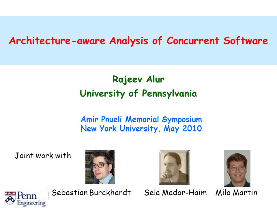 Architecture-aware Analysis of Concurrent Software Rajeev Alur University of Pennsylvania Amir Pnueli Memorial Symposium New York University, May 2010 Joint work with Sebastian Burckhardt Sela Mador-Haim Milo Martin