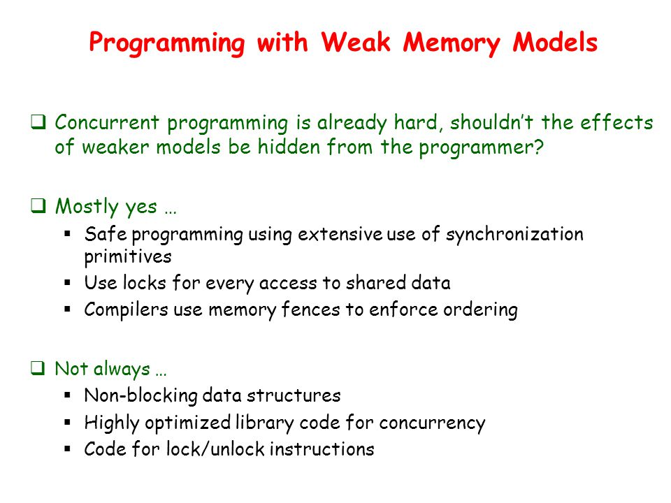 Programming with Weak Memory Models  Concurrent programming is already hard, shouldn't the effects of weaker models be hidden from the programmer.