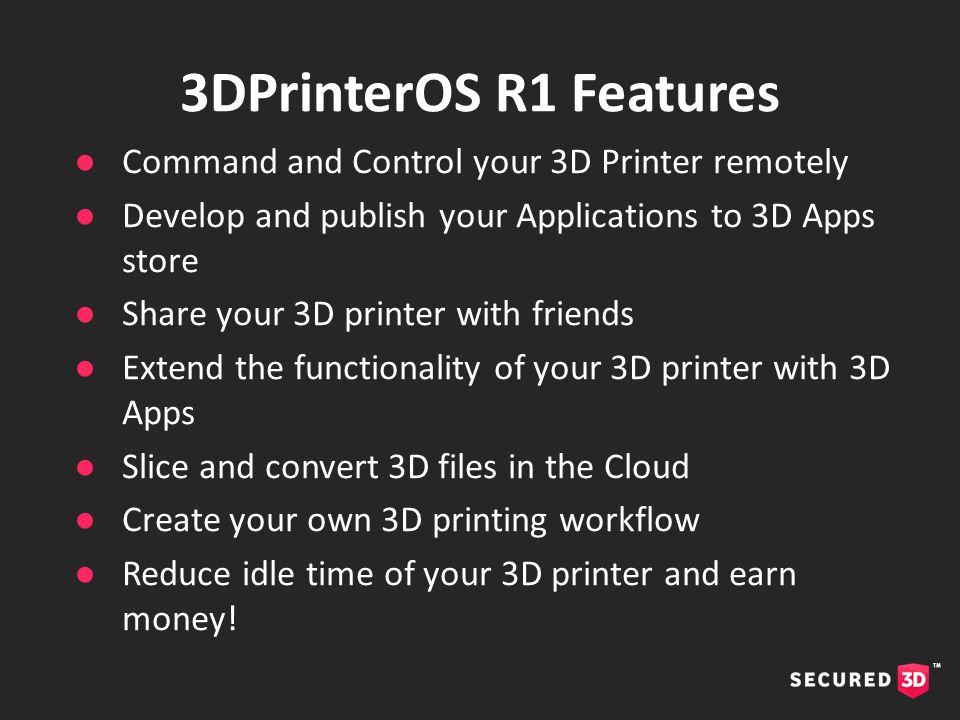 ●Command and Control your 3D Printer remotely ●Develop and publish your Applications to 3D Apps store ●Share your 3D printer with friends ●Extend the functionality of your 3D printer with 3D Apps ●Slice and convert 3D files in the Cloud ●Create your own 3D printing workflow ●Reduce idle time of your 3D printer and earn money.