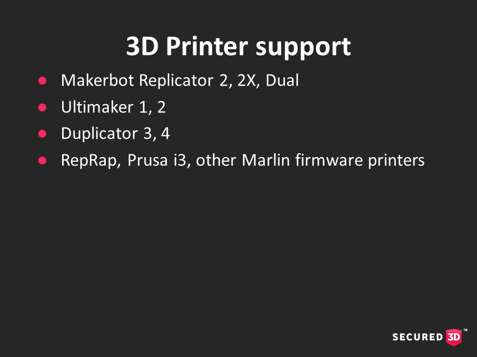 ●Makerbot Replicator 2, 2X, Dual ●Ultimaker 1, 2 ●Duplicator 3, 4 ●RepRap, Prusa i3, other Marlin firmware printers 3D Printer support