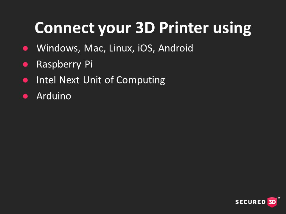 ●Windows, Mac, Linux, iOS, Android ●Raspberry Pi ●Intel Next Unit of Computing ●Arduino Connect your 3D Printer using