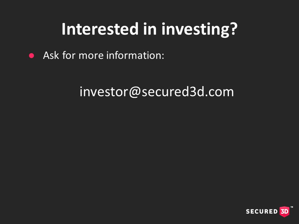 Interested in investing ●Ask for more information: investor@secured3d.com