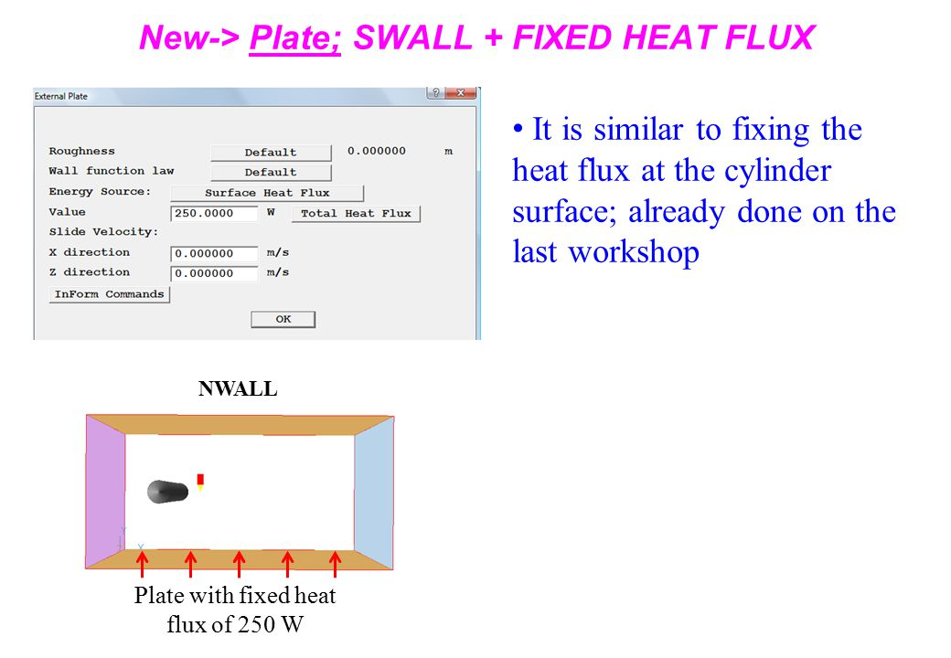 New-> Plate; SWALL + FIXED HEAT FLUX It is similar to fixing the heat flux at the cylinder surface; already done on the last workshop NWALL Plate with fixed heat flux of 250 W