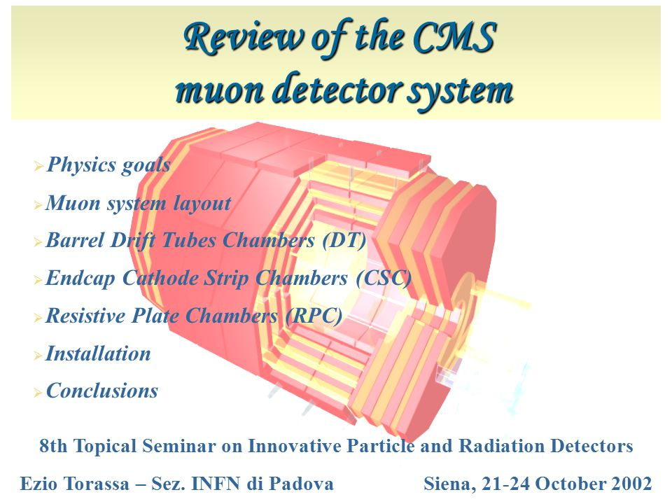 Review of the CMS muon detector system muon detector system  Physics goals  Muon system layout  Barrel Drift Tubes Chambers (DT)  Endcap Cathode Strip Chambers (CSC)  Resistive Plate Chambers (RPC)  Installation  Conclusions 8th Topical Seminar on Innovative Particle and Radiation Detectors Ezio Torassa – Sez.