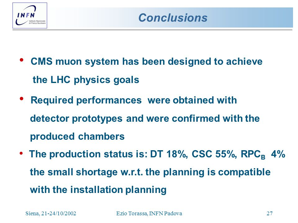 Siena, 21-24/10/2002Ezio Torassa, INFN Padova27 Conclusions CMS muon system has been designed to achieve the LHC physics goals Required performances were obtained with detector prototypes and were confirmed with the produced chambers The production status is: DT 18%, CSC 55%, RPC B 4% the small shortage w.r.t.