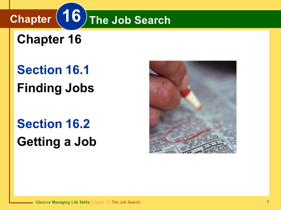 Glencoe Managing Life Skills Chapter 16 The Job Search Chapter 16 The Job Search 1 Section 16.1 Finding Jobs Section 16.2 Getting a Job Chapter 16 Chapter The Job Search 16