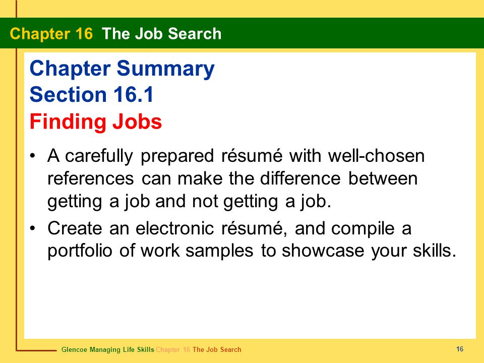 Glencoe Managing Life Skills Chapter 16 The Job Search Chapter 16 The Job Search 16 Chapter Summary Section 16.1 A carefully prepared résumé with well-chosen references can make the difference between getting a job and not getting a job.