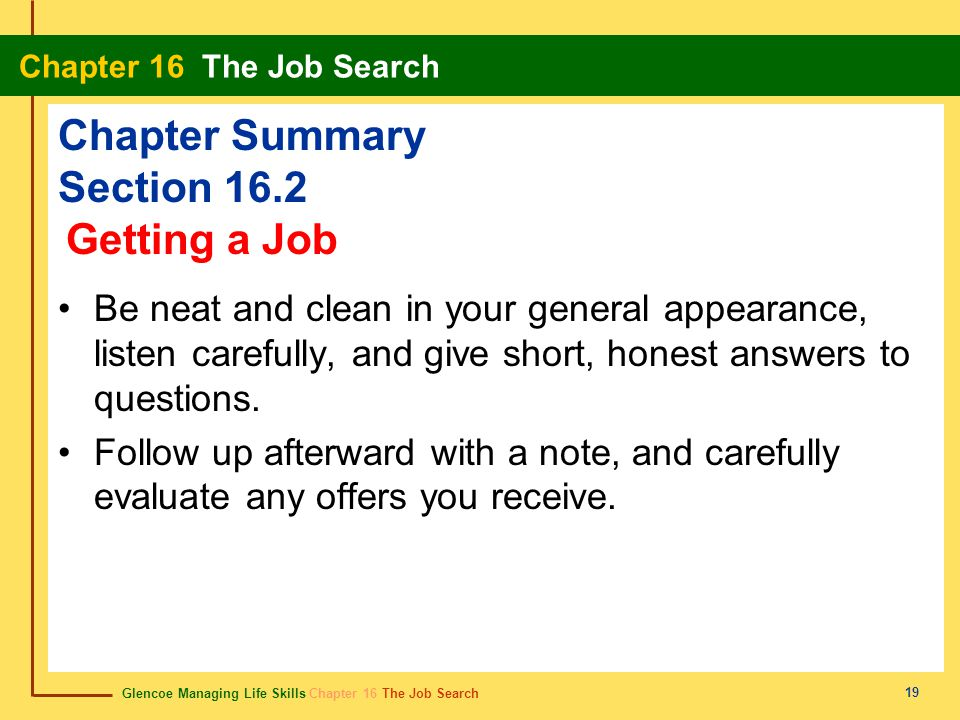 Glencoe Managing Life Skills Chapter 16 The Job Search Chapter 16 The Job Search 19 Chapter Summary Section 16.2 Be neat and clean in your general appearance, listen carefully, and give short, honest answers to questions.
