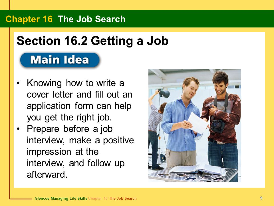 Glencoe Managing Life Skills Chapter 16 The Job Search Chapter 16 The Job Search 9 Knowing how to write a cover letter and fill out an application form can help you get the right job.
