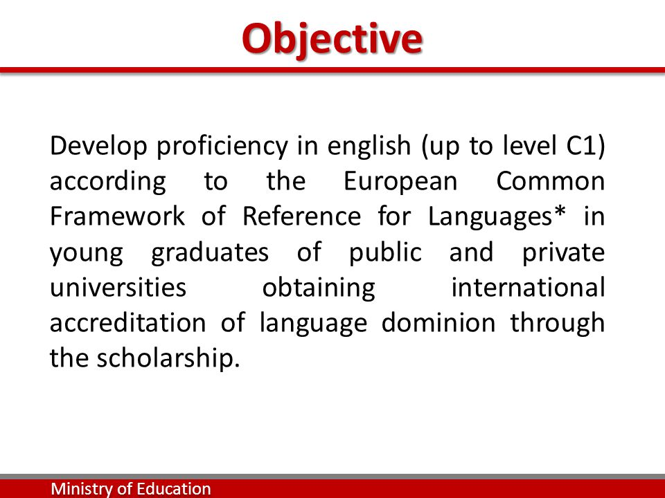 Objective Develop proficiency in english (up to level C1) according to the European Common Framework of Reference for Languages* in young graduates of public and private universities obtaining international accreditation of language dominion through the scholarship.